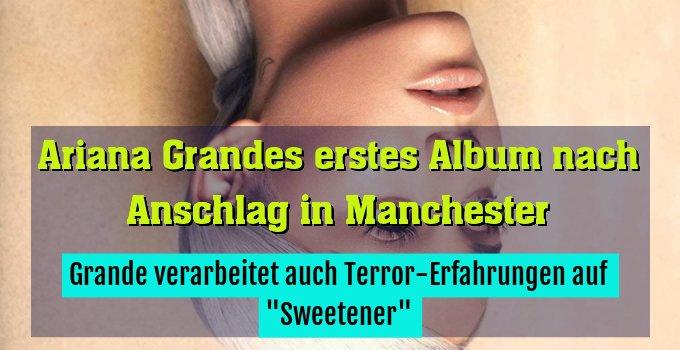 """Grande verarbeitet auch Terror-Erfahrungen auf """"Sweetener"""""""