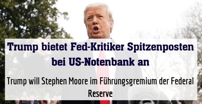 Trump will Stephen Moore im Führungsgremium der Federal Reserve